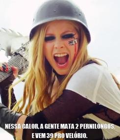 Poster:  NESSA CALOR, A GENTE MATA 2 PERNILONGOS, E VEM 39 PRO VELÓRIO.