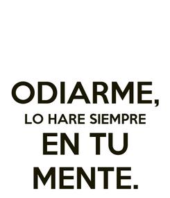 Poster:  ODIARME, LO HARE SIEMPRE EN TU MENTE.