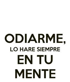 Poster:  ODIARME, LO HARE SIEMPRE EN TU MENTE