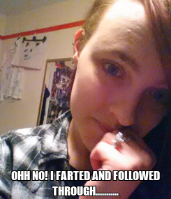 Poster:  OHH NO! I FARTED AND FOLLOWED THROUGH...........