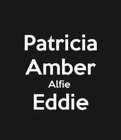 Poster:  Patricia  Amber Alfie  Eddie