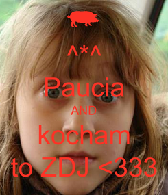 Poster: ^*^ Paucia AND kocham to ZDJ <333