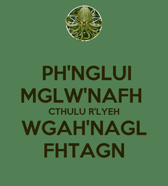 Poster:  PH'NGLUI MGLW'NAFH  CTHULU R'LYEH WGAH'NAGL FHTAGN