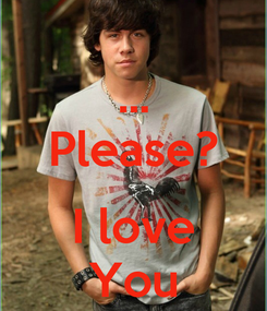 Poster: ... Please?  I love You