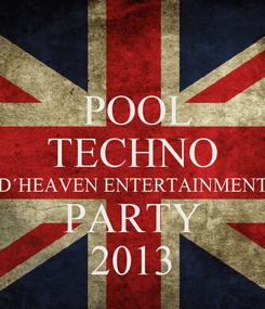 Poster:   POOL  TECHNO D´HEAVEN ENTERTAINMENT PARTY 2013