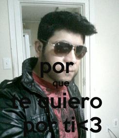 Poster:  por   que te quiero   por ti<3