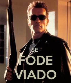 Poster:   SE  FODE VIADO
