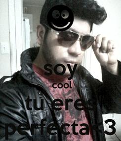 Poster:  soy  cool tu eres perfecta<3