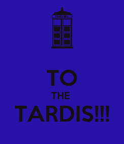 Poster:  TO THE  TARDIS!!!
