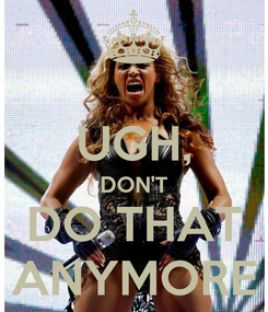 Poster:  UGH, DON'T DO THAT ANYMORE