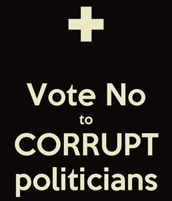 Poster:  Vote No to CORRUPT politicians