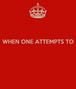 Poster:  WHEN ONE ATTEMPTS TO