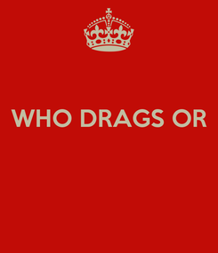 Poster:  WHO DRAGS OR