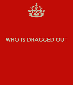 Poster:  WHO IS DRAGGED OUT