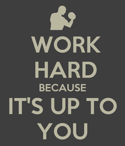 Poster:   WORK    HARD  BECAUSE IT'S UP TO  YOU