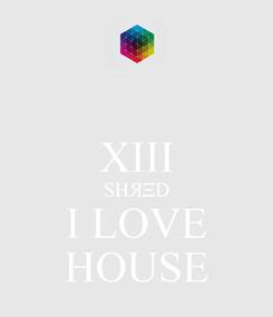 Poster:  XIII SHЯΞD I LOVE HOUSE