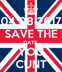 Poster: 04 08 2017 SAVE THE DATE  YOU CUNT