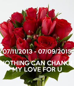 Poster:   07/11/2013 - 07/09/2015 NOTHING CAN CHANGE MY LOVE FOR U