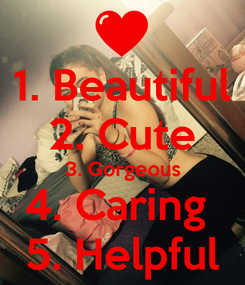 Poster: 1. Beautiful 2. Cute 3. Gorgeous 4. Caring  5. Helpful