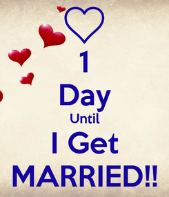 Poster: 1 Day Until I Get MARRIED!!