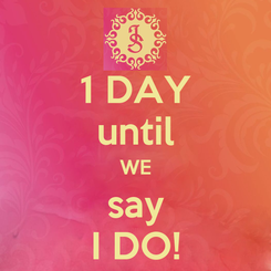 Poster: 1 DAY until WE say I DO!