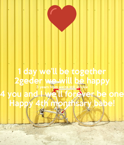 Poster: 1 day we'll be together 2geder we will be happy 3 years from we're still in love 4 you and I we'll forever be one Happy 4th monthsary babe!