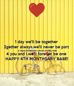 Poster: 1 day we'll be together 2gether always,we'll never be part 3 YEARS FROM NOW I KNOW UR STILL MINE 4 you and I,we'll forever be one HAPPY 4TH MONTHSARY BABE!