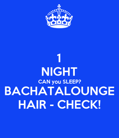 Poster: 1 NIGHT CAN you SLEEP? BACHATALOUNGE HAIR - CHECK!