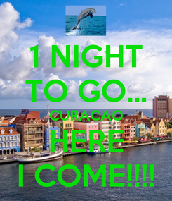 Poster: 1 NIGHT TO GO... CURACAO HERE I COME!!!!
