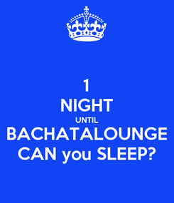 Poster: 1 NIGHT UNTIL BACHATALOUNGE CAN you SLEEP?