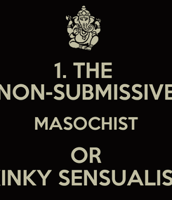 Poster: 1. THE  NON-SUBMISSIVE MASOCHIST OR KINKY SENSUALIST