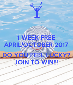 Poster: 1 WEEK FREE APRIL/OCTOBER 2017  DO YOU FEEL LUCKY? JOIN TO WIN!!!