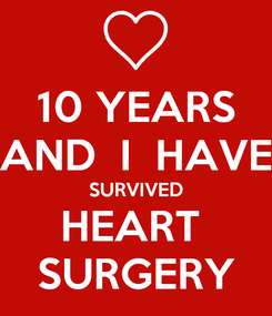 Poster: 10 YEARS AND  I  HAVE SURVIVED HEART  SURGERY