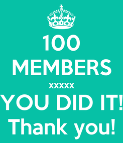 Poster: 100 MEMBERS xxxxx YOU DID IT! Thank you!