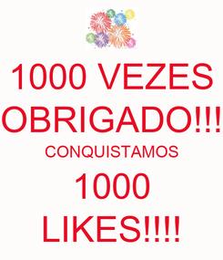 Poster: 1000 VEZES OBRIGADO!!! CONQUISTAMOS 1000 LIKES!!!!