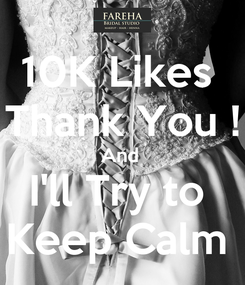 Poster: 10K Likes  Thank You ! And  I'll Try to  Keep Calm