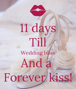 Poster: 11 days Till Wedding bliss And a  Forever kiss!