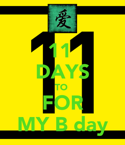 Poster: 11  DAYS TO  FOR MY B day