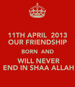 Poster: 11TH APRIL  2013  OUR FRIENDSHIP  BORN  AND  WILL NEVER  END IN SHAA ALLAH