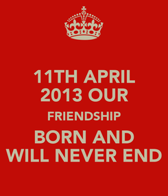 Poster: 11TH APRIL  2013 OUR  FRIENDSHIP BORN AND WILL NEVER END