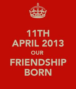 Poster: 11TH APRIL 2013 OUR  FRIENDSHIP BORN