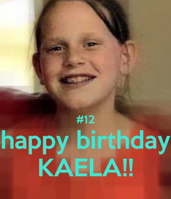 Poster:   #12 happy birthday KAELA!!