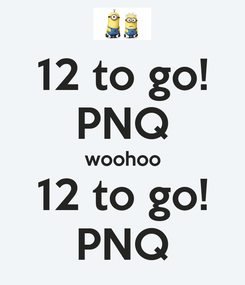 Poster: 12 to go! PNQ woohoo 12 to go! PNQ