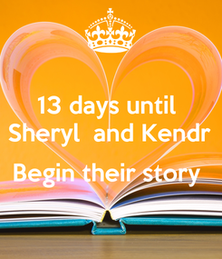 Poster: 13 days until  Sheryl  and Kendr  Begin their story