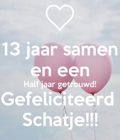 Poster: 13 jaar samen en een Half jaar getrouwd! Gefeliciteerd  Schatje!!!