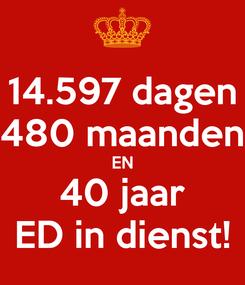 Poster: 14.597 dagen 480 maanden EN 40 jaar ED in dienst!
