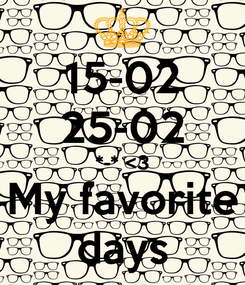 Poster: 15-02 25-02 *-* <3 My favorite days