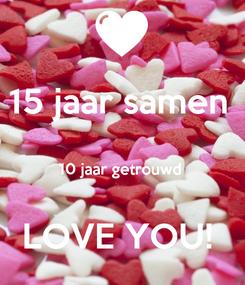 Poster: 15 jaar samen   10 jaar getrouwd   LOVE YOU!