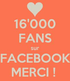 Poster: 16'000 FANS sur FACEBOOK MERCI !