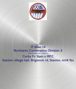 Poster: 17 allen rd Northants Combination Division 3 Saturday Sept 2nd, 2.30pm ko Corby Fc Siam v IRFC Stanion village hall, Brigstock rd, Stanion, nn14 1bx